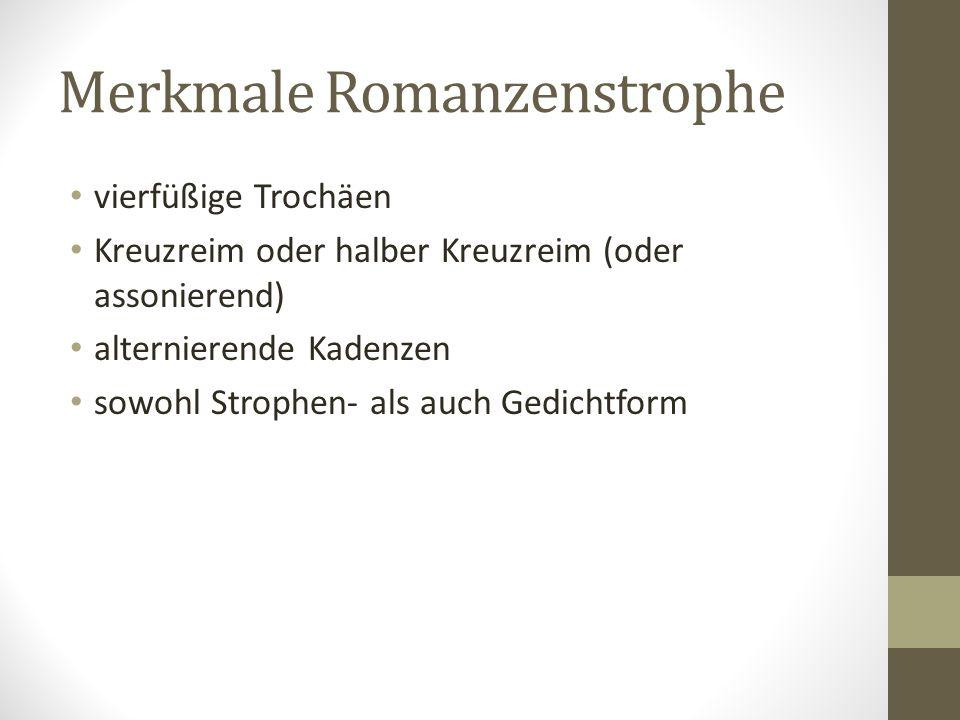 Merkmale Romanzenstrophe vierfüßige Trochäen Kreuzreim oder halber Kreuzreim (oder assonierend) alternierende Kadenzen sowohl Strophen- als auch Gedichtform