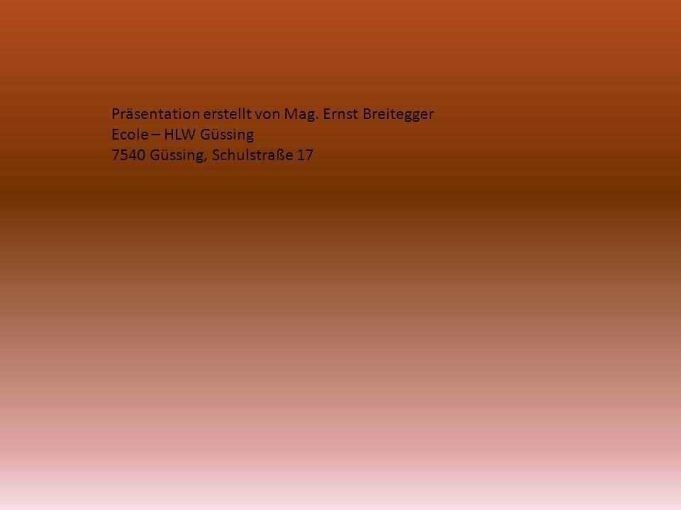 Präsentation erstellt von Mag. Ernst Breitegger Ecole – HLW Güssing 7540 Güssing, Schulstraße 17