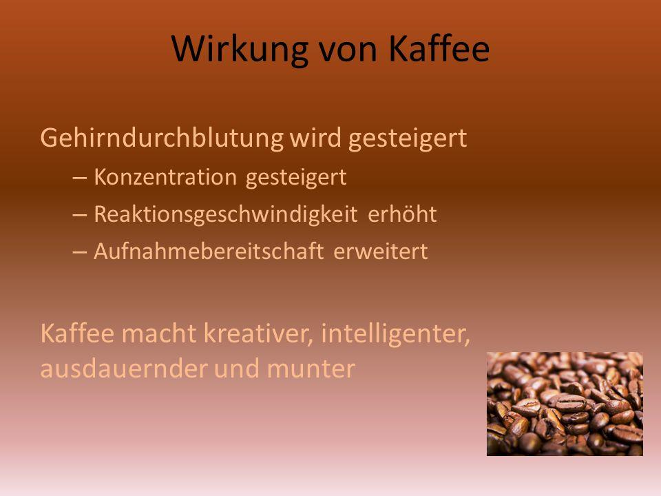 Wirkung von Kaffee Gehirndurchblutung wird gesteigert – Konzentration gesteigert – Reaktionsgeschwindigkeit erhöht – Aufnahmebereitschaft erweitert Kaffee macht kreativer, intelligenter, ausdauernder und munter
