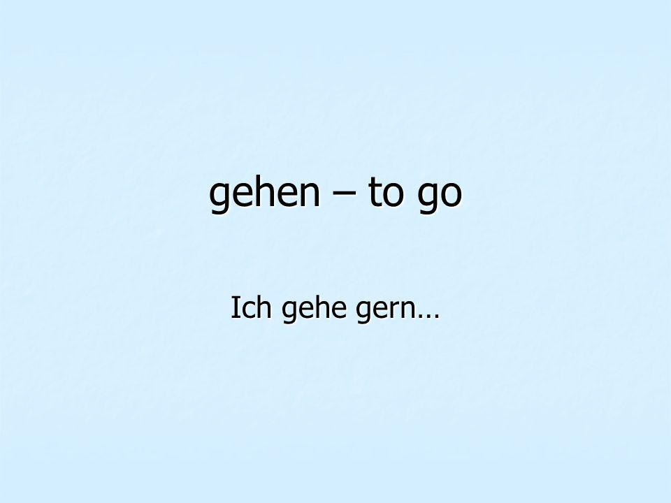 gehen – to go Ich gehe gern…