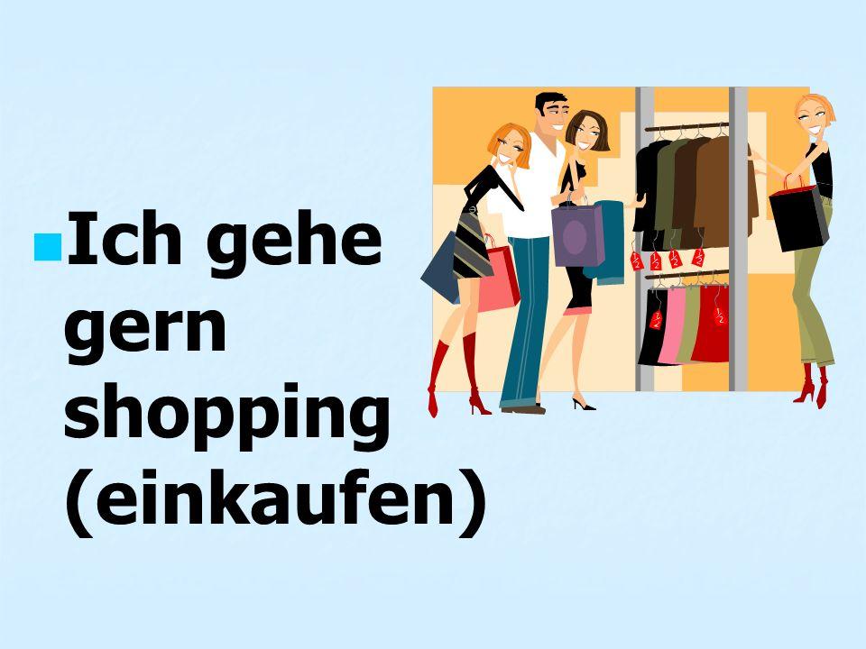 Ich gehe gern shopping (einkaufen)