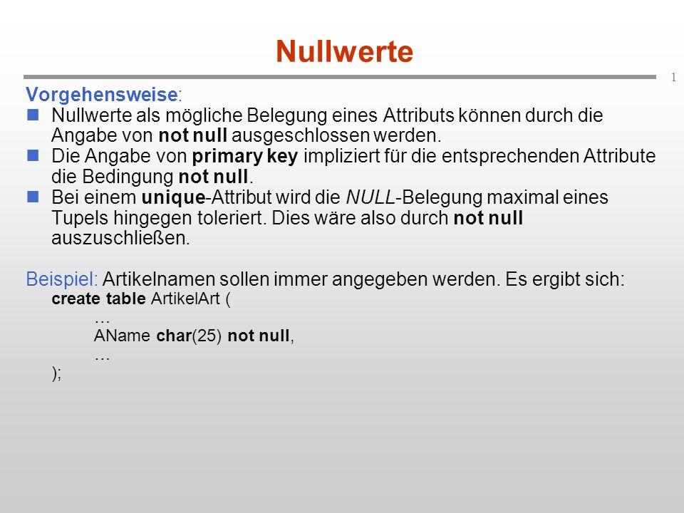 1 Nullwerte Vorgehensweise: Nullwerte als mögliche Belegung eines Attributs können durch die Angabe von not null ausgeschlossen werden. Die Angabe von