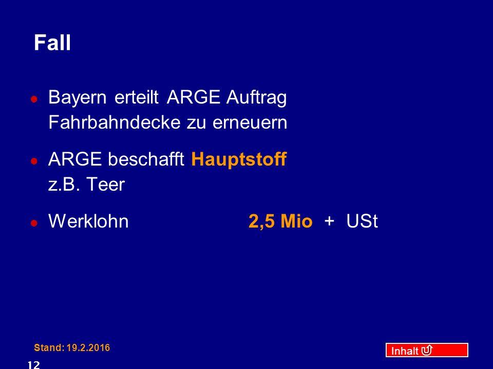 Inhalt Stand: 19.2.2016 12 Fall Bayern erteilt ARGE Auftrag Fahrbahndecke zu erneuern ARGE beschafft Hauptstoff z.B. Teer Werklohn2,5 Mio + USt