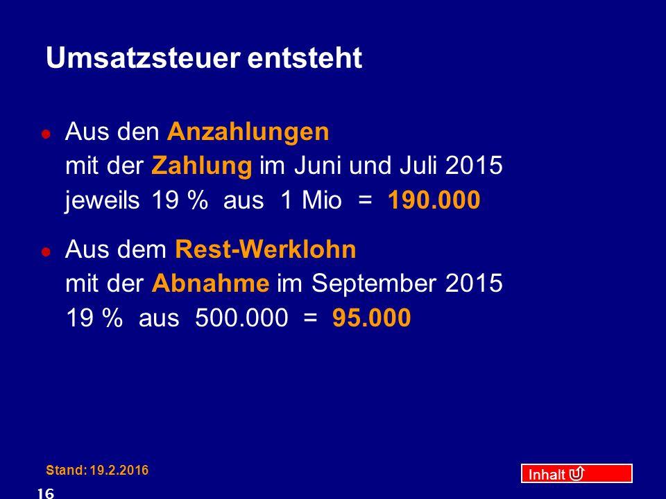 Inhalt Stand: 19.2.2016 16 Umsatzsteuer entsteht Aus den Anzahlungen mit der Zahlung im Juni und Juli 2015 jeweils 19 % aus 1 Mio = 190.000 Aus dem Rest-Werklohn mit der Abnahme im September 2015 19 % aus 500.000 = 95.000