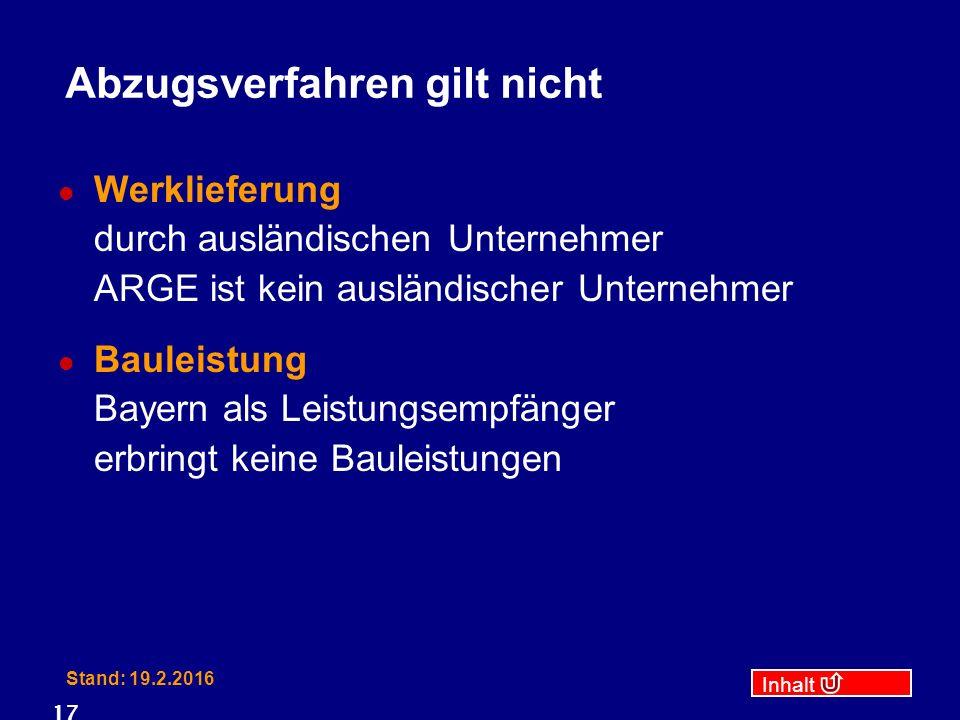 Inhalt Stand: 19.2.2016 17 Abzugsverfahren gilt nicht Werklieferung durch ausländischen Unternehmer ARGE ist kein ausländischer Unternehmer Bauleistung Bayern als Leistungsempfänger erbringt keine Bauleistungen