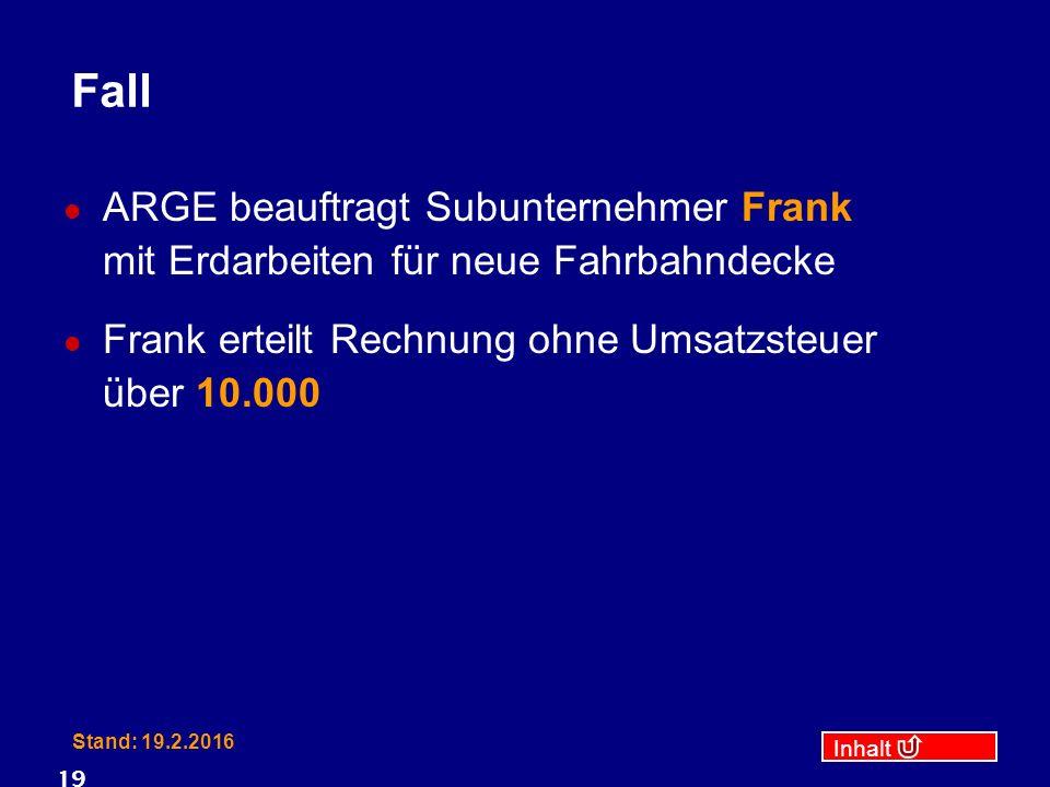 Inhalt Stand: 19.2.2016 19 Fall ARGE beauftragt Subunternehmer Frank mit Erdarbeiten für neue Fahrbahndecke Frank erteilt Rechnung ohne Umsatzsteuer über 10.000