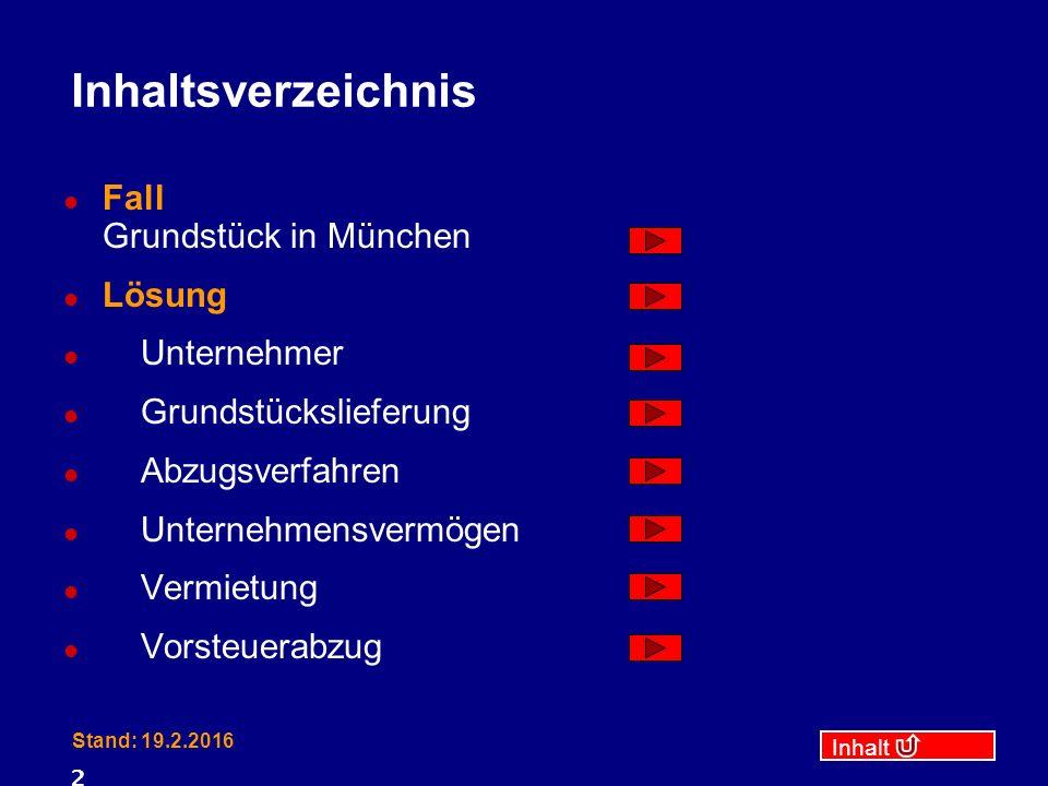 Inhalt Stand: 19.2.2016 2 Inhaltsverzeichnis Fall Grundstück in München Lösung Unternehmer Grundstückslieferung Abzugsverfahren Unternehmensvermögen Vermietung Vorsteuerabzug