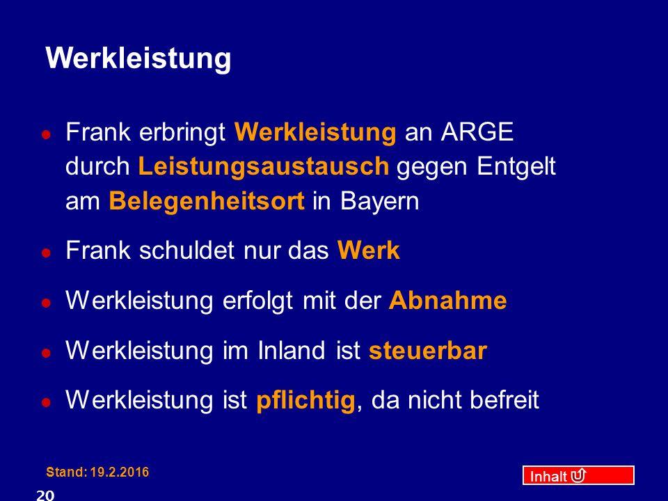 Inhalt Stand: 19.2.2016 20 Werkleistung Frank erbringt Werkleistung an ARGE durch Leistungsaustausch gegen Entgelt am Belegenheitsort in Bayern Frank