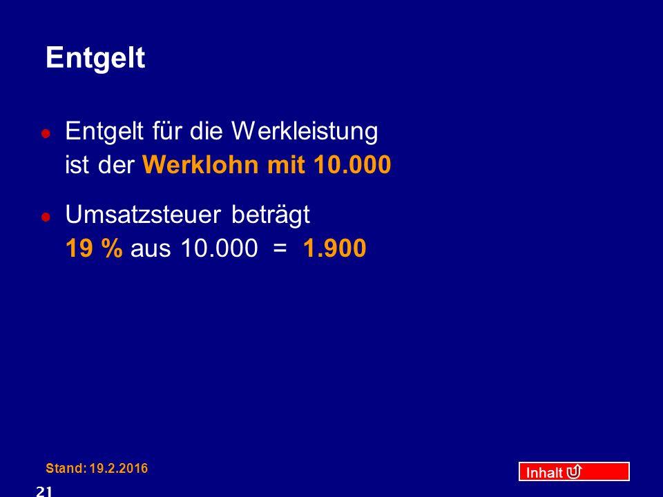 Inhalt Stand: 19.2.2016 21 Entgelt Entgelt für die Werkleistung ist der Werklohn mit 10.000 Umsatzsteuer beträgt 19 % aus 10.000 = 1.900