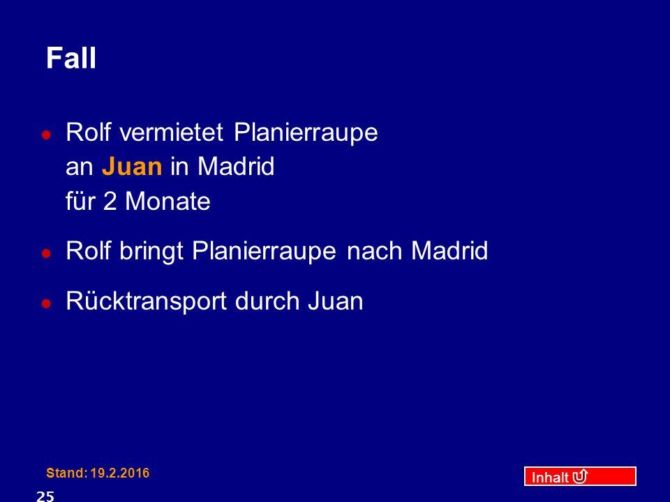 Inhalt Stand: 19.2.2016 25 Fall Rolf vermietet Planierraupe an Juan in Madrid für 2 Monate Rolf bringt Planierraupe nach Madrid Rücktransport durch Juan