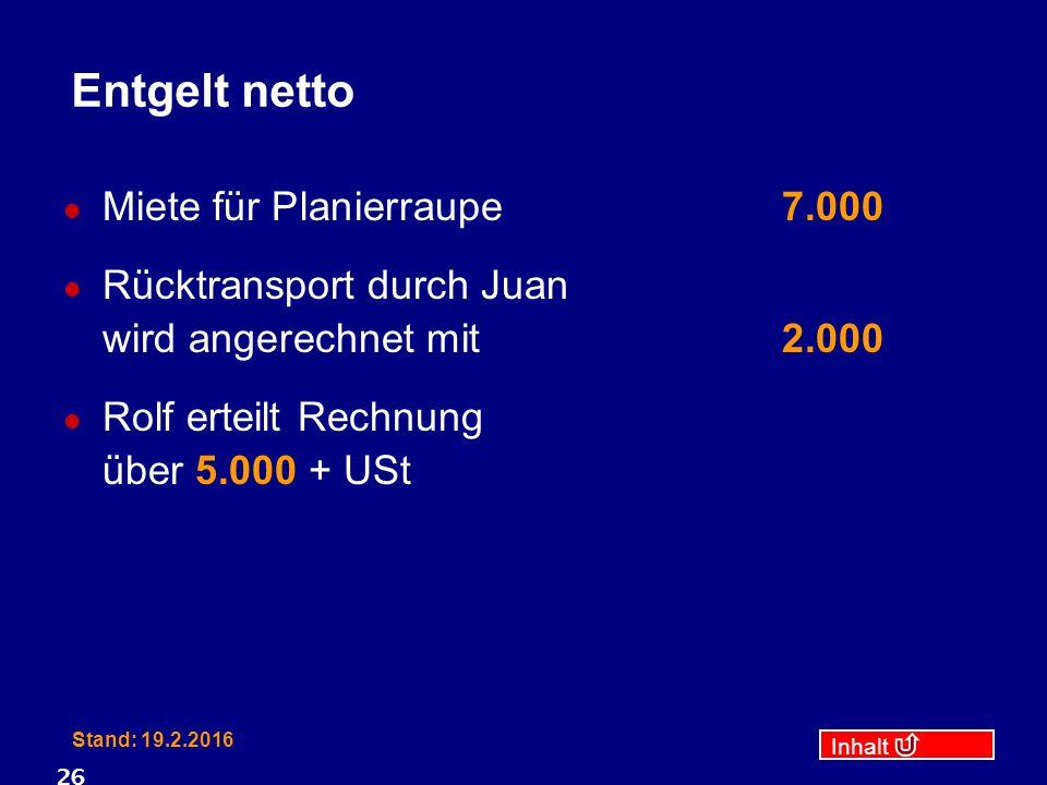 Inhalt Stand: 19.2.2016 26 Entgelt netto Miete für Planierraupe7.000 Rücktransport durch Juan wird angerechnet mit2.000 Rolf erteilt Rechnung über 5.000 + USt