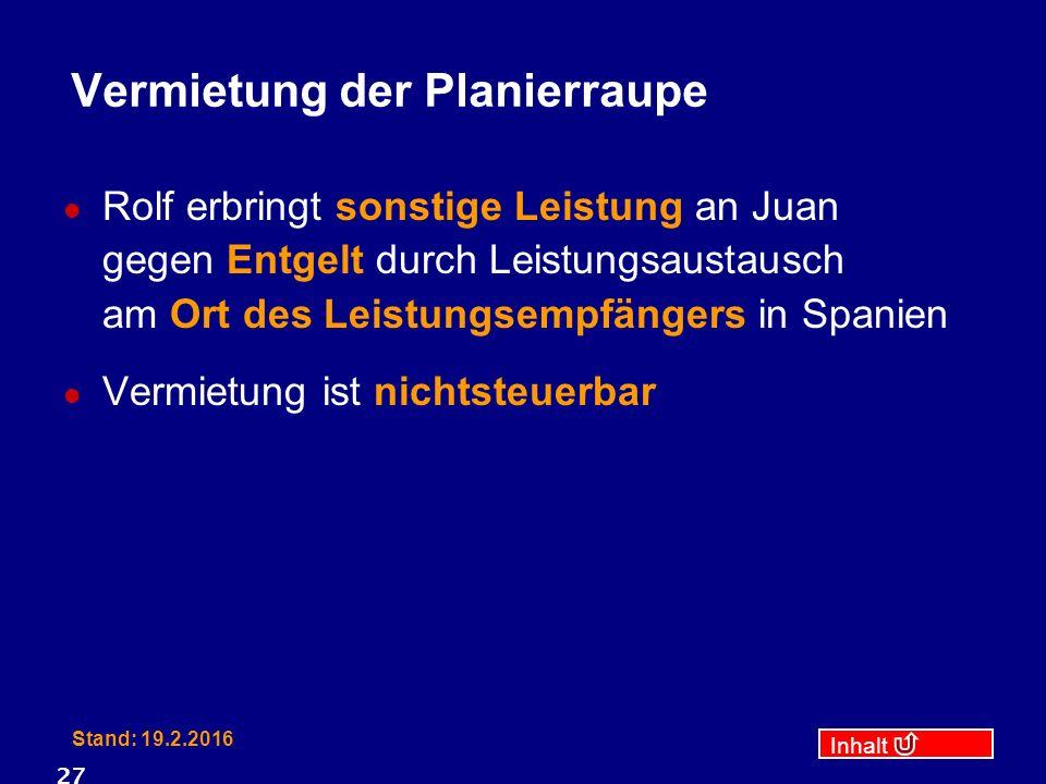 Inhalt Stand: 19.2.2016 27 Vermietung der Planierraupe Rolf erbringt sonstige Leistung an Juan gegen Entgelt durch Leistungsaustausch am Ort des Leist