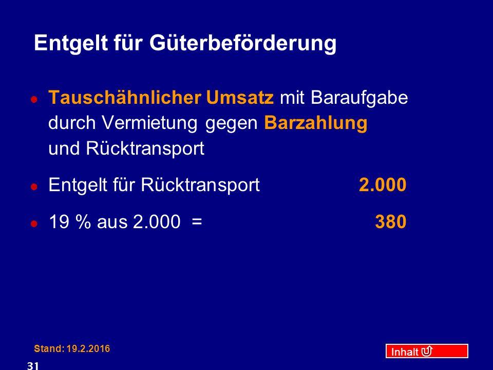 Inhalt Stand: 19.2.2016 31 Entgelt für Güterbeförderung Tauschähnlicher Umsatz mit Baraufgabe durch Vermietung gegen Barzahlung und Rücktransport Entgelt für Rücktransport2.000 19 % aus 2.000 =380