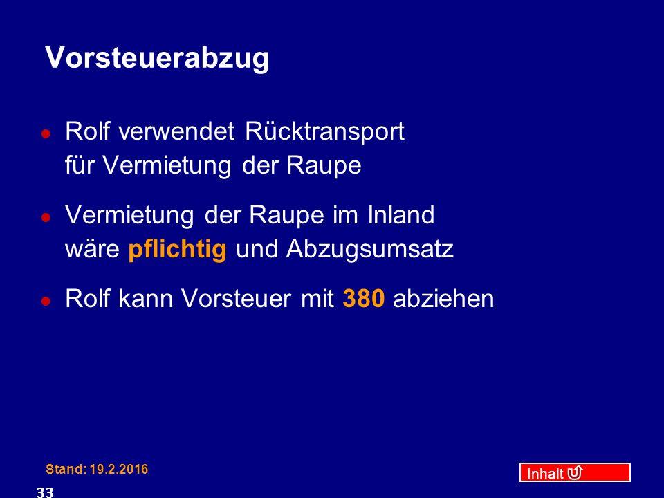 Inhalt Stand: 19.2.2016 33 Vorsteuerabzug Rolf verwendet Rücktransport für Vermietung der Raupe Vermietung der Raupe im Inland wäre pflichtig und Abzugsumsatz Rolf kann Vorsteuer mit 380 abziehen