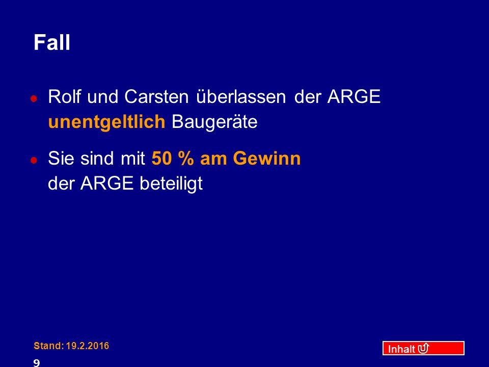 Inhalt Stand: 19.2.2016 9 Fall Rolf und Carsten überlassen der ARGE unentgeltlich Baugeräte Sie sind mit 50 % am Gewinn der ARGE beteiligt