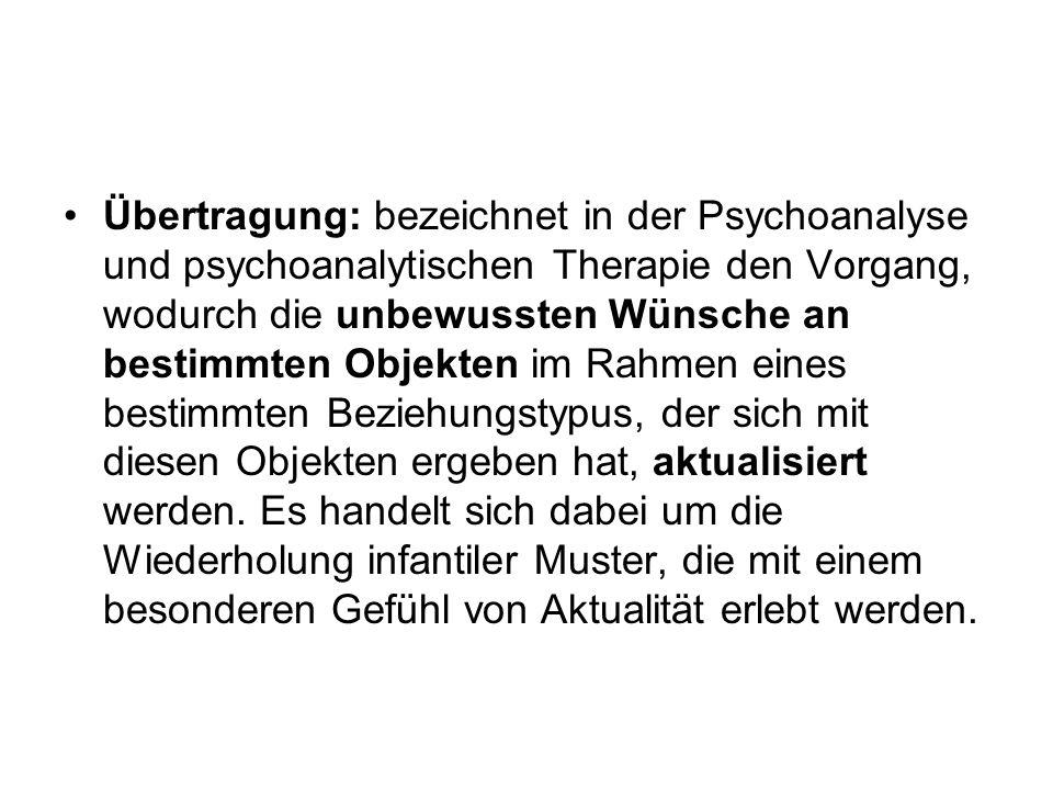 Übertragung: bezeichnet in der Psychoanalyse und psychoanalytischen Therapie den Vorgang, wodurch die unbewussten Wünsche an bestimmten Objekten im Ra
