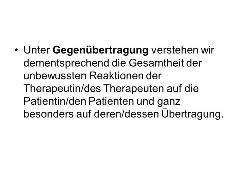 Unter Gegenübertragung verstehen wir dementsprechend die Gesamtheit der unbewussten Reaktionen der Therapeutin/des Therapeuten auf die Patientin/den P