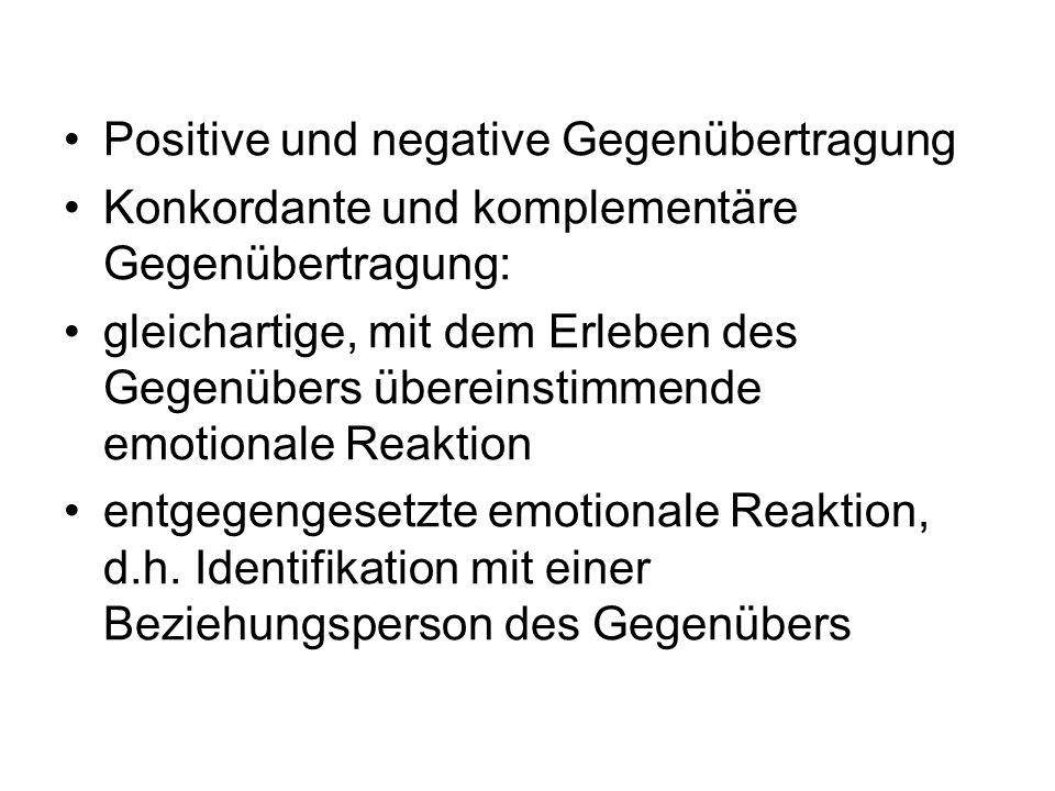 Positive und negative Gegenübertragung Konkordante und komplementäre Gegenübertragung: gleichartige, mit dem Erleben des Gegenübers übereinstimmende e