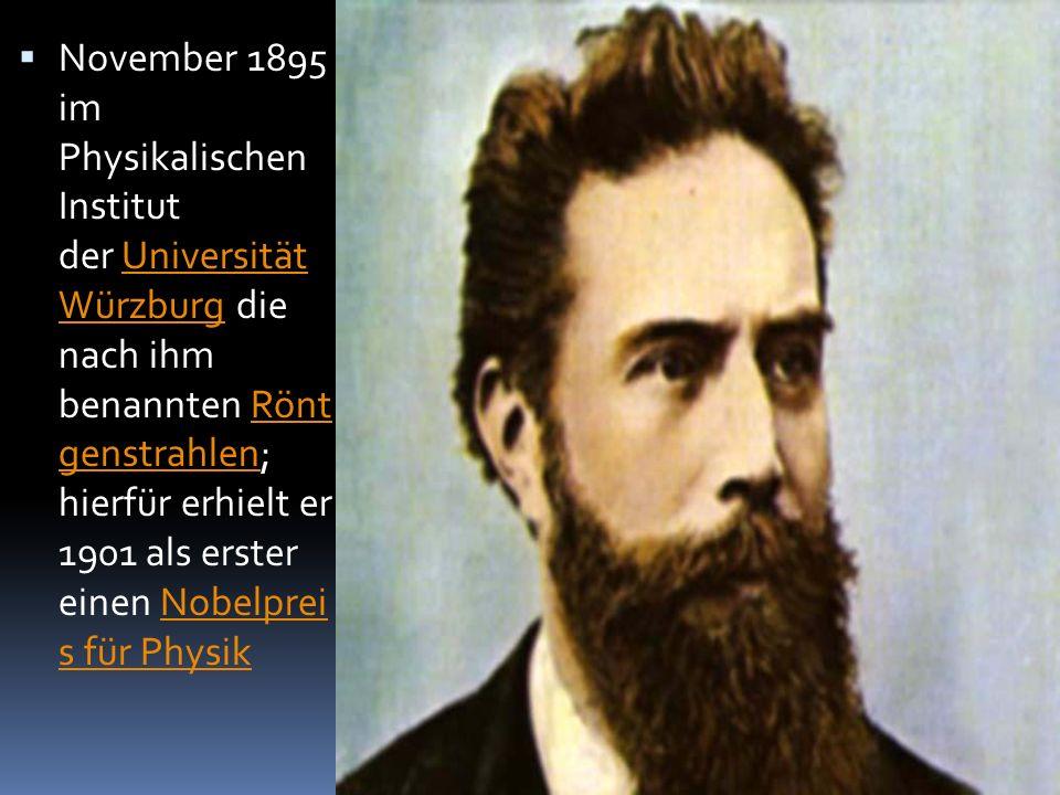  November 1895 im Physikalischen Institut der Universität Würzburg die nach ihm benannten Rönt genstrahlen; hierfür erhielt er 1901 als erster einen Nobelprei s für PhysikUniversität WürzburgRönt genstrahlenNobelprei s für Physik