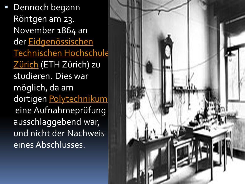  Dennoch begann Röntgen am 23. November 1864 an der Eidgenössischen Technischen Hochschule Zürich (ETH Zürich) zu studieren. Dies war möglich, da am