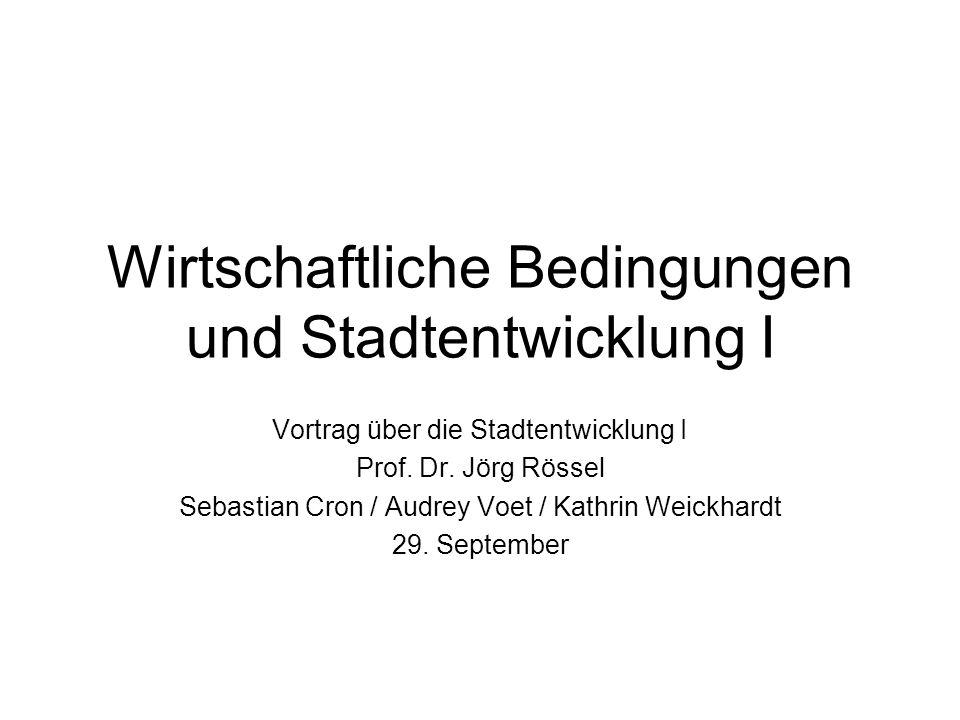 Wirtschaftliche Bedingungen und Stadtentwicklung I Vortrag über die Stadtentwicklung I Prof. Dr. Jörg Rössel Sebastian Cron / Audrey Voet / Kathrin We