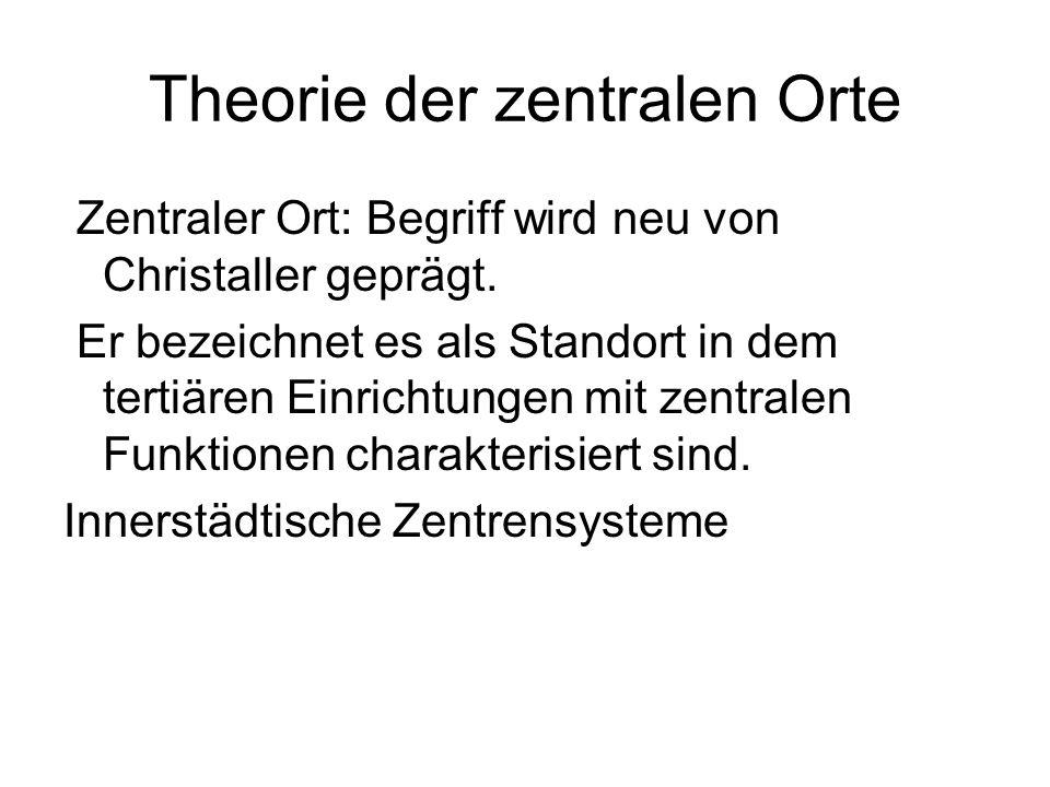 Theorie der zentralen Orte Zentraler Ort: Begriff wird neu von Christaller geprägt. Er bezeichnet es als Standort in dem tertiären Einrichtungen mit z