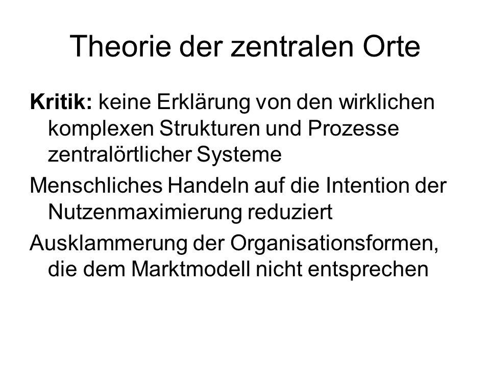 Theorie der zentralen Orte Kritik: keine Erklärung von den wirklichen komplexen Strukturen und Prozesse zentralörtlicher Systeme Menschliches Handeln auf die Intention der Nutzenmaximierung reduziert Ausklammerung der Organisationsformen, die dem Marktmodell nicht entsprechen