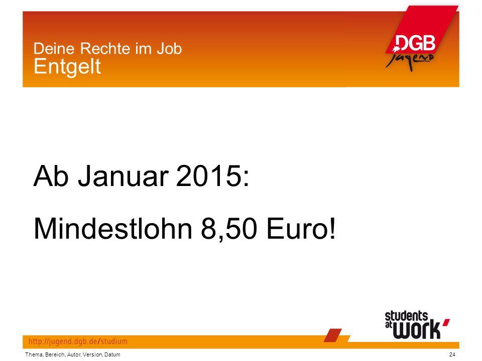 Thema, Bereich, Autor, Version, Datum24 Deine Rechte im Job Entgelt Ab Januar 2015: Mindestlohn 8,50 Euro!