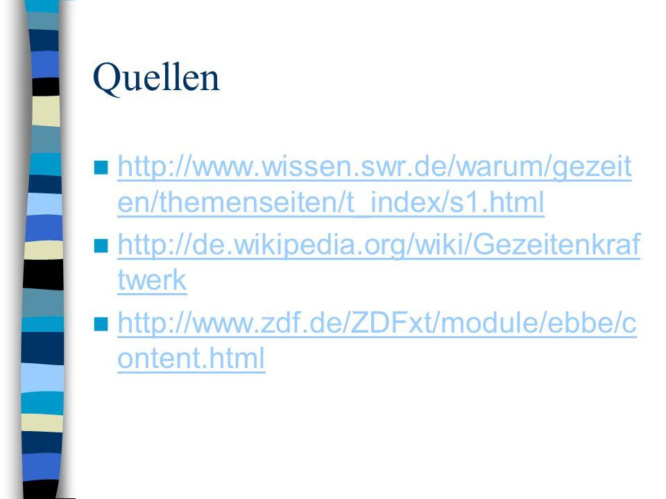 Quellen http://www.wissen.swr.de/warum/gezeit en/themenseiten/t_index/s1.html http://www.wissen.swr.de/warum/gezeit en/themenseiten/t_index/s1.html http://de.wikipedia.org/wiki/Gezeitenkraf twerk http://de.wikipedia.org/wiki/Gezeitenkraf twerk http://www.zdf.de/ZDFxt/module/ebbe/c ontent.html http://www.zdf.de/ZDFxt/module/ebbe/c ontent.html