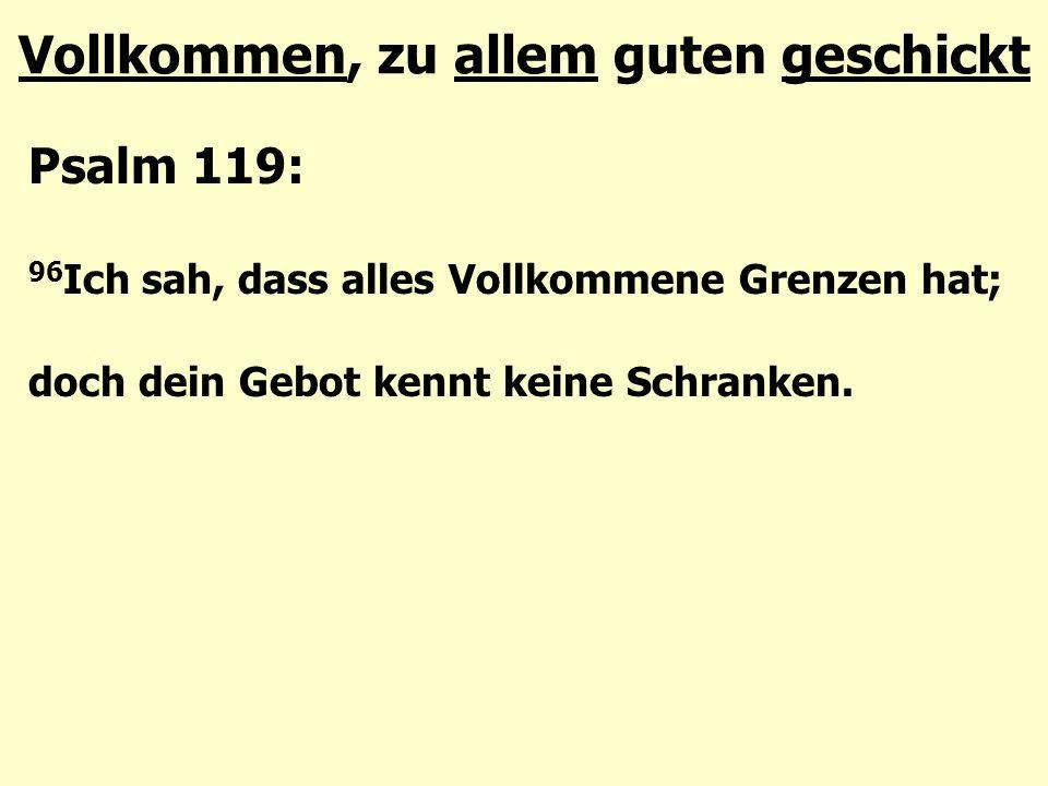 Vollkommen, zu allem guten geschickt Psalm 119: 96 Ich sah, dass alles Vollkommene Grenzen hat; doch dein Gebot kennt keine Schranken.