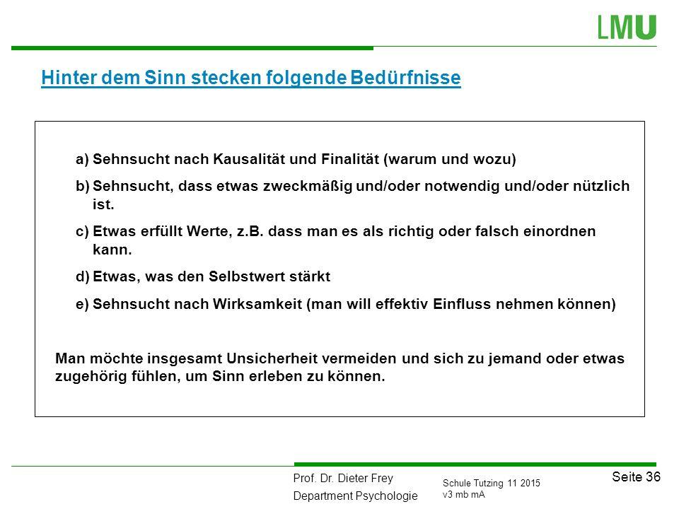 Prof. Dr. Dieter Frey Department Psychologie Seite 36 Schule Tutzing 11 2015 v3 mb mA Hinter dem Sinn stecken folgende Bedürfnisse a)Sehnsucht nach Ka