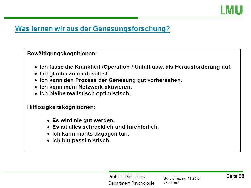 Prof. Dr. Dieter Frey Department Psychologie Seite 88 Schule Tutzing 11 2015 v3 mb mA Was lernen wir aus der Genesungsforschung? Bewältigungskognition