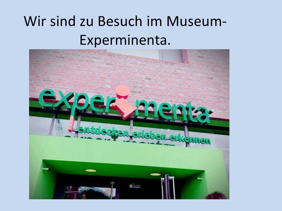Wir sind zu Besuch im Museum- Experminenta.