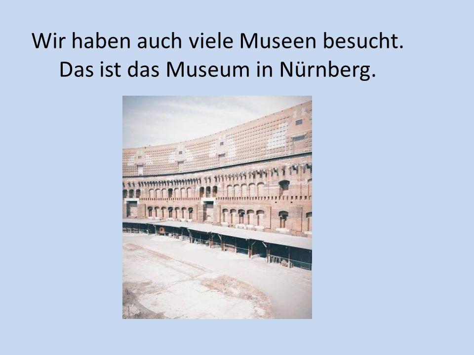 Wir haben auch viele Museen besucht. Das ist das Museum in Nürnberg.