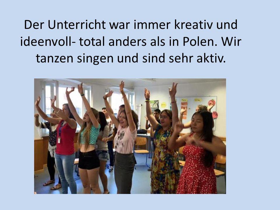 Der Unterricht war immer kreativ und ideenvoll- total anders als in Polen.