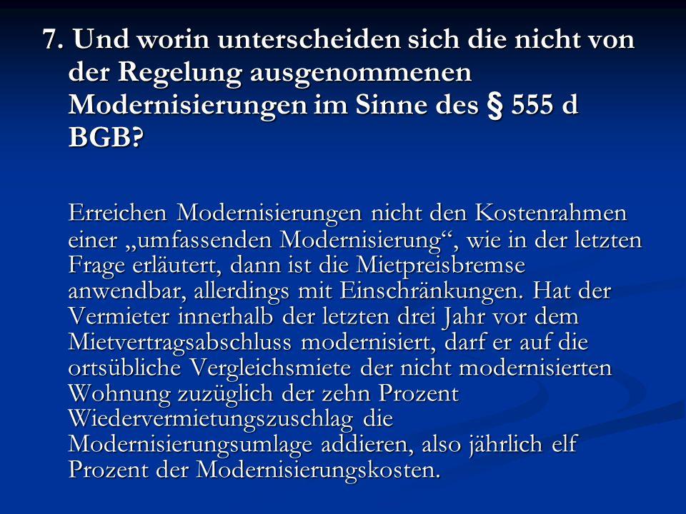 7. Und worin unterscheiden sich die nicht von der Regelung ausgenommenen Modernisierungen im Sinne des § 555 d BGB? Erreichen Modernisierungen nicht d