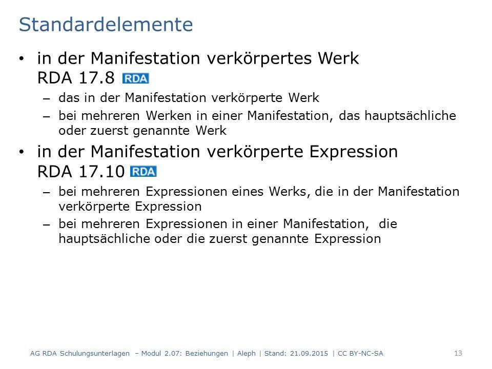 Standardelemente in der Manifestation verkörpertes Werk RDA 17.8 – das in der Manifestation verkörperte Werk – bei mehreren Werken in einer Manifestation, das hauptsächliche oder zuerst genannte Werk in der Manifestation verkörperte Expression RDA 17.10 – bei mehreren Expressionen eines Werks, die in der Manifestation verkörperte Expression – bei mehreren Expressionen in einer Manifestation, die hauptsächliche oder die zuerst genannte Expression AG RDA Schulungsunterlagen – Modul 2.07: Beziehungen | Aleph | Stand: 21.09.2015 | CC BY-NC-SA 13