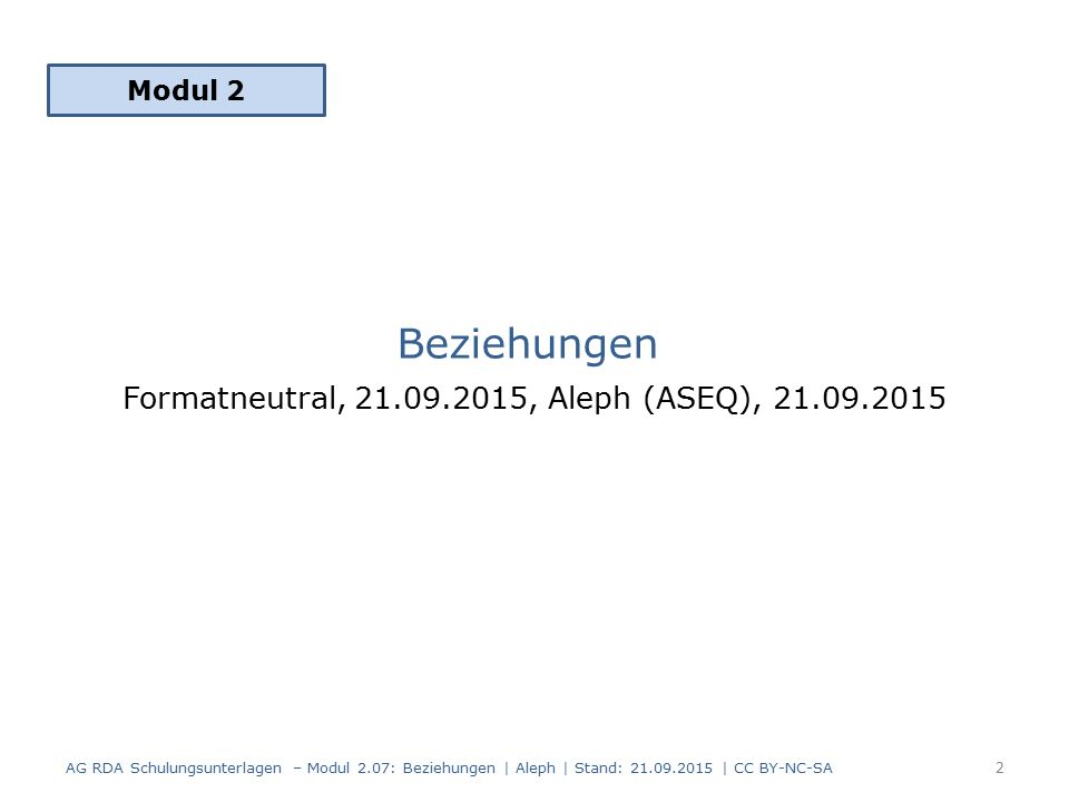 Beziehungen Formatneutral, 21.09.2015, Aleph (ASEQ), 21.09.2015 Modul 2 2 AG RDA Schulungsunterlagen – Modul 2.07: Beziehungen | Aleph | Stand: 21.09.2015 | CC BY-NC-SA
