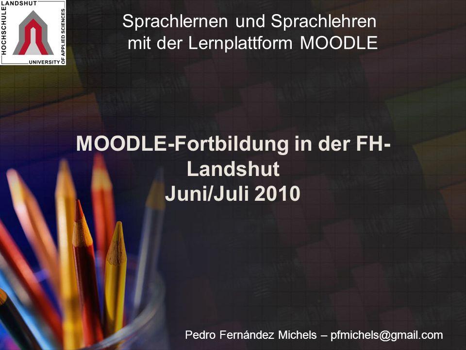 MOODLE-Fortbildung in der FH- Landshut Juni/Juli 2010 Pedro Fernández Michels – pfmichels@gmail.com Sprachlernen und Sprachlehren mit der Lernplattform MOODLE