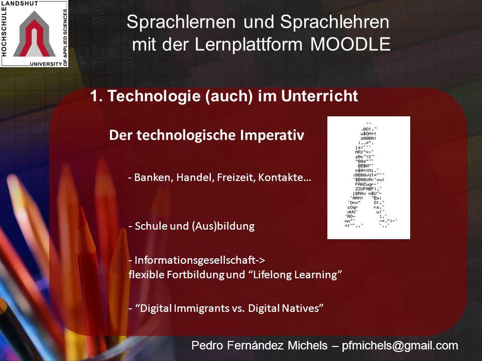 Pedro Fernández Michels – pfmichels@gmail.com 1. Technologie (auch) im Unterricht Der technologische Imperativ - Banken, Handel, Freizeit, Kontakte… -