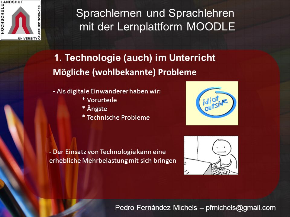 Pedro Fernández Michels – pfmichels@gmail.com Mögliche (wohlbekannte) Probleme - Als digitale Einwanderer haben wir: * Vorurteile * Ängste * Technische Probleme - Der Einsatz von Technologie kann eine erhebliche Mehrbelastung mit sich bringen 1.