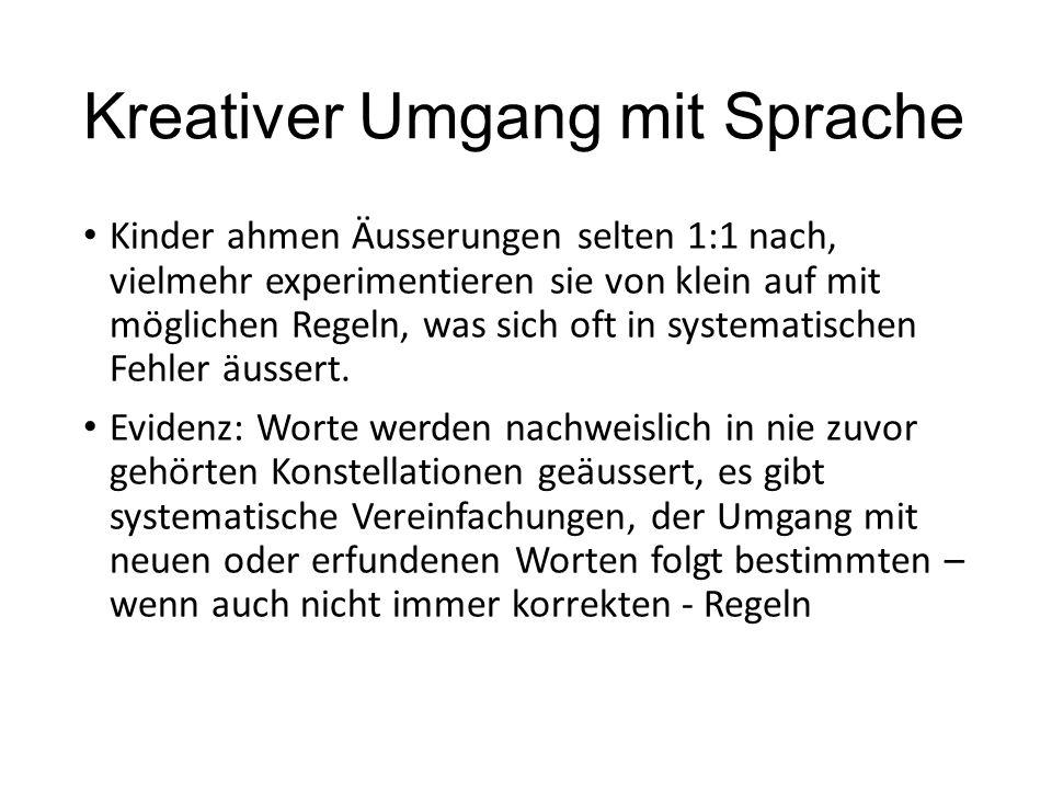 Kreativer Umgang mit Sprache Kinder ahmen Äusserungen selten 1:1 nach, vielmehr experimentieren sie von klein auf mit möglichen Regeln, was sich oft i