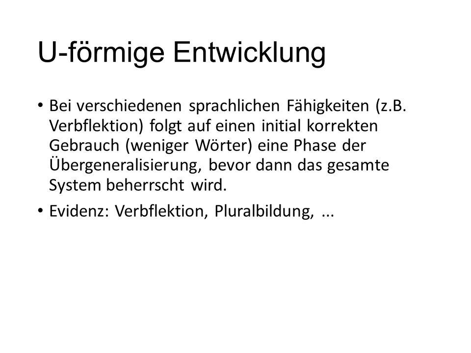 U-förmige Entwicklung Bei verschiedenen sprachlichen Fähigkeiten (z.B. Verbflektion) folgt auf einen initial korrekten Gebrauch (weniger Wörter) eine
