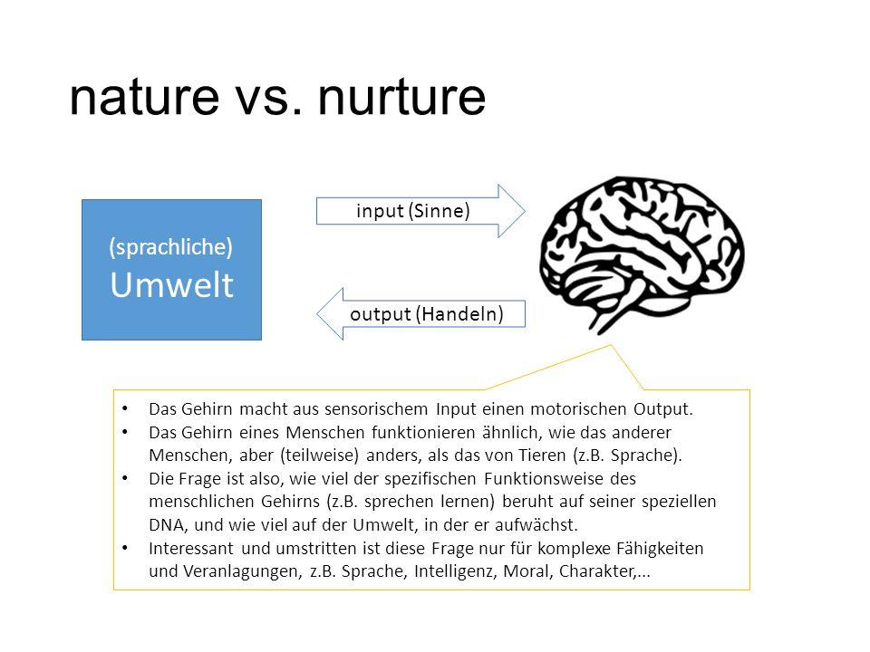 nature vs. nurture (sprachliche) Umwelt input (Sinne) output (Handeln) Das Gehirn macht aus sensorischem Input einen motorischen Output. Das Gehirn ei