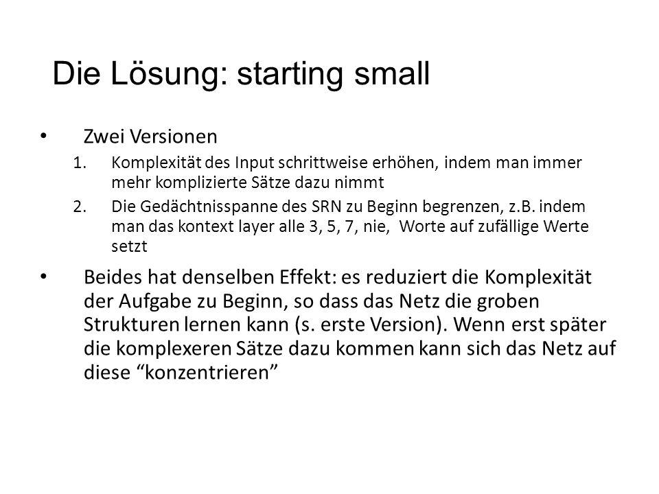Die Lösung: starting small Zwei Versionen 1.Komplexität des Input schrittweise erhöhen, indem man immer mehr komplizierte Sätze dazu nimmt 2.Die Gedäc