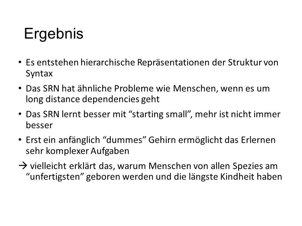 Ergebnis Es entstehen hierarchische Repräsentationen der Struktur von Syntax Das SRN hat ähnliche Probleme wie Menschen, wenn es um long distance depe