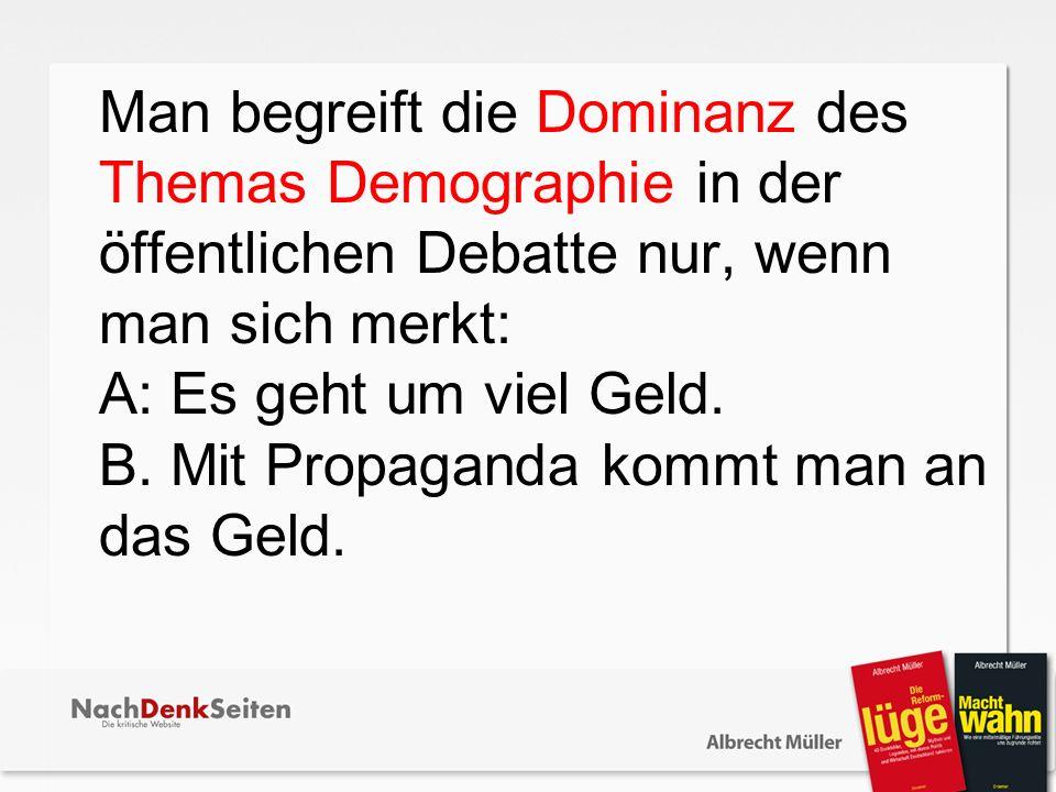 Man begreift die Dominanz des Themas Demographie in der ö ffentlichen Debatte nur, wenn man sich merkt: A: Es geht um viel Geld.