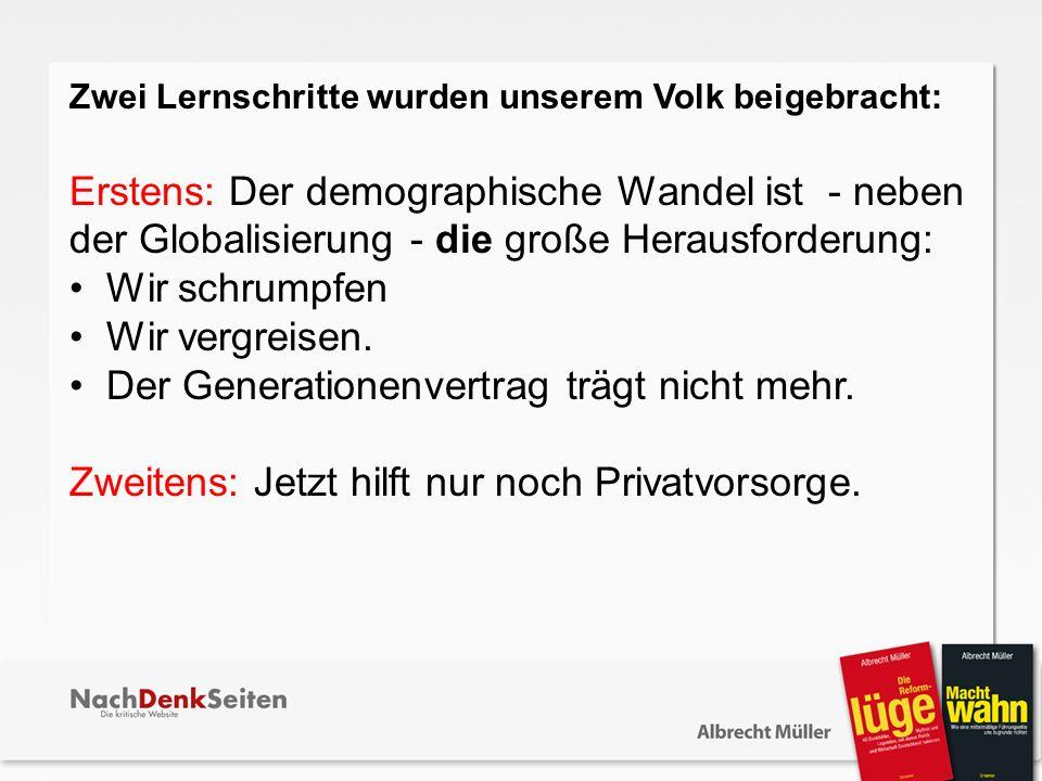 Zwei Lernschritte wurden unserem Volk beigebracht: Erstens: Der demographische Wandel ist - neben der Globalisierung - die große Herausforderung: Wir schrumpfen Wir vergreisen.