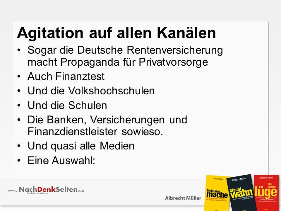 Agitation auf allen Kanälen Sogar die Deutsche Rentenversicherung macht Propaganda für Privatvorsorge Auch Finanztest Und die Volkshochschulen Und die Schulen Die Banken, Versicherungen und Finanzdienstleister sowieso.