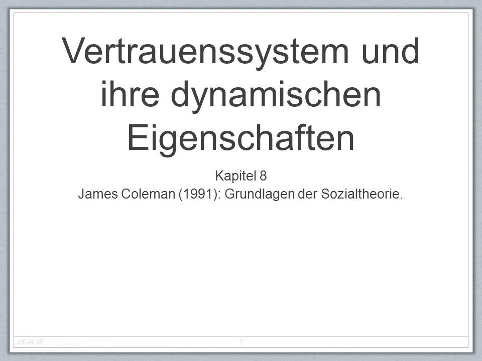 Vertrauenssystem und ihre dynamischen Eigenschaften Kapitel 8 James Coleman (1991): Grundlagen der Sozialtheorie. 1 08.04.13